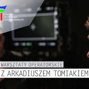 Bezpłatne warsztaty operatorskie z Arkadiuszem Tomiakiem w CeTA