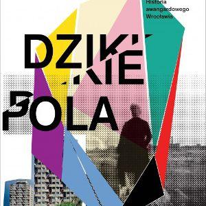 """""""Dzikie pola. Historia awangardowego Wrocławia""""–  promocja przewodnika"""