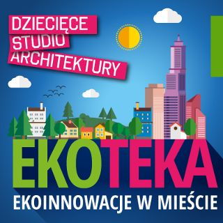 Dziecięce Studio Architektury | EKOTEKA: ekoinnowacje w mieście